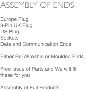 ASSEMBLY OF ENDS Europe Plug 3-Pin UK Plug US Plug Sockets Data and Communication Ends Either Re-Wireable or Moulded Ends Free Issue of Parts and We will fit these for you Assembly of Full Products