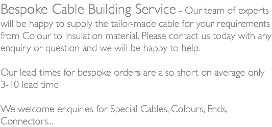 Bespoke Cable Building Service - Our team of experts will be happy to supply the tailor-made cable for your requirements from Colour to Insulation material. Please contact us today with any enquiry or question and we will be happy to help. Our lead times for bespoke orders are also short on average only 3-10 lead time We welcome enquiries for Special Cables, Colours, Ends, Connectors...