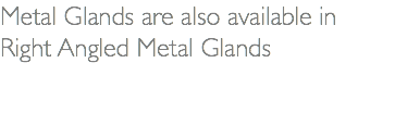 Metal Glands are also available in Right Angled Metal Glands