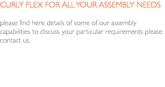 CURLY FLEX FOR ALL YOUR ASSEMBLY NEEDS please find here details of some of our assembly capabilities to discuss your particular requirements please contact us.
